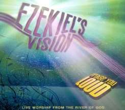 Ezekiel's Vision - Praise You Loud: Live Worship From The River Of God